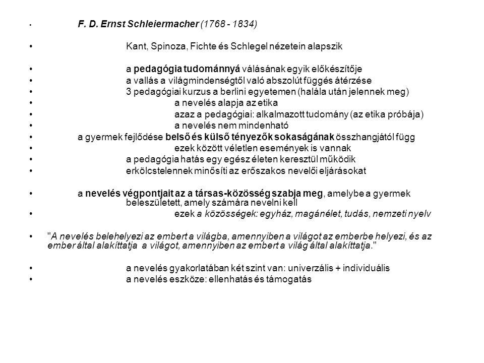 F. D. Ernst Schleiermacher (1768 - 1834) Kant, Spinoza, Fichte és Schlegel nézetein alapszik a pedagógia tudománnyá válásának egyik előkészítője a val