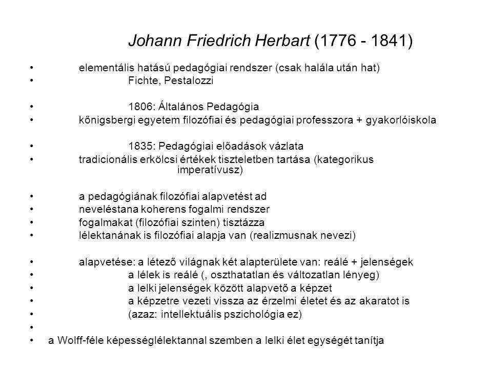 Johann Friedrich Herbart (1776 - 1841) elementális hatású pedagógiai rendszer (csak halála után hat) Fichte, Pestalozzi 1806: Általános Pedagógia kőni