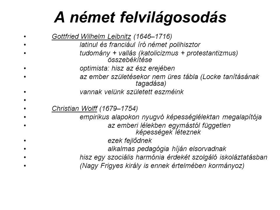A német felvilágosodás Gottfried Wilhelm Leibnitz (1646–1716) latinul és franciául író német polihisztor tudomány + vallás (katolicizmus + protestantizmus) összebékítése optimista: hisz az ész erejében az ember születésekor nem üres tábla (Locke tanításának tagadása) vannak velünk született eszméink Christian Wolff (1679–1754) empirikus alapokon nyugvó képességlélektan megalapítója az emberi lélekben egymástól független képességek léteznek ezek fejlődnek alkalmas pedagógia híján elsorvadnak hisz egy szociális harmónia érdekét szolgáló iskoláztatásban (Nagy Frigyes király is ennek értelmében kormányoz)