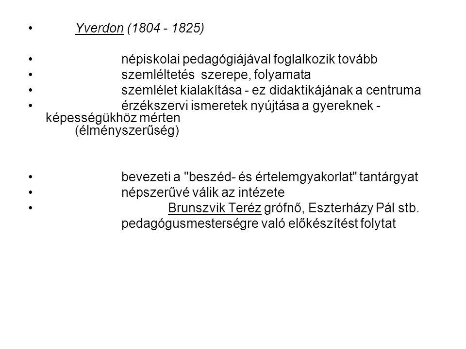 Yverdon (1804 - 1825) népiskolai pedagógiájával foglalkozik tovább szemléltetés szerepe, folyamata szemlélet kialakítása - ez didaktikájának a centruma érzékszervi ismeretek nyújtása a gyereknek - képességükhöz mérten (élményszerűség) bevezeti a beszéd- és értelemgyakorlat tantárgyat népszerűvé válik az intézete Brunszvik Teréz grófnő, Eszterházy Pál stb.