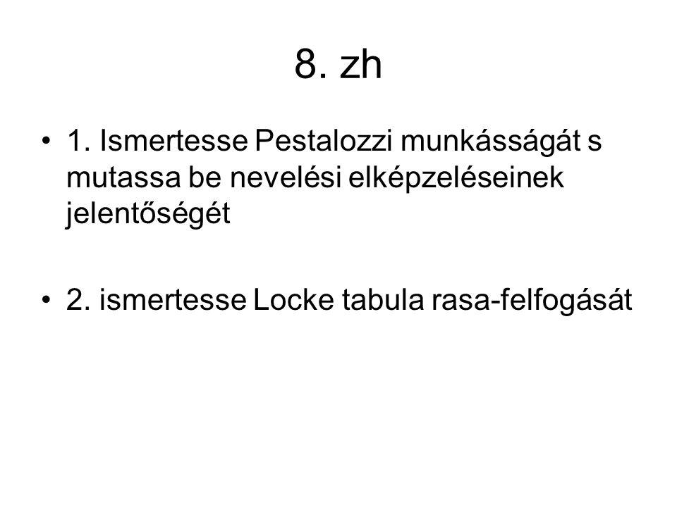 8.zh 1. Ismertesse Pestalozzi munkásságát s mutassa be nevelési elképzeléseinek jelentőségét 2.