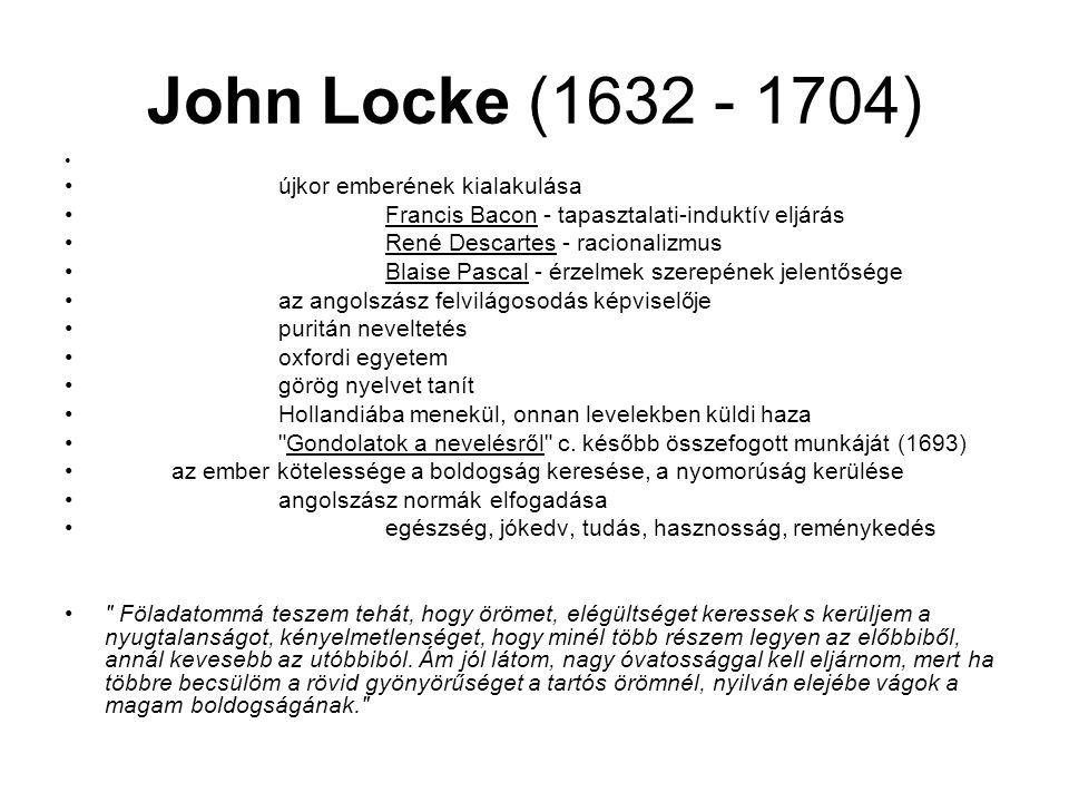 John Locke (1632 - 1704) újkor emberének kialakulása Francis Bacon - tapasztalati-induktív eljárás René Descartes - racionalizmus Blaise Pascal - érzelmek szerepének jelentősége az angolszász felvilágosodás képviselője puritán neveltetés oxfordi egyetem görög nyelvet tanít Hollandiába menekül, onnan levelekben küldi haza Gondolatok a nevelésről c.