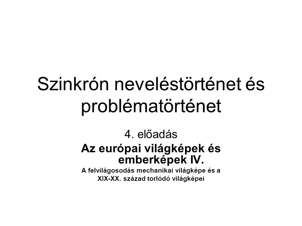 Szinkrón neveléstörténet és problématörténet 4. előadás Az európai világképek és emberképek IV. A felvilágosodás mechanikai világképe és a XIX-XX. szá