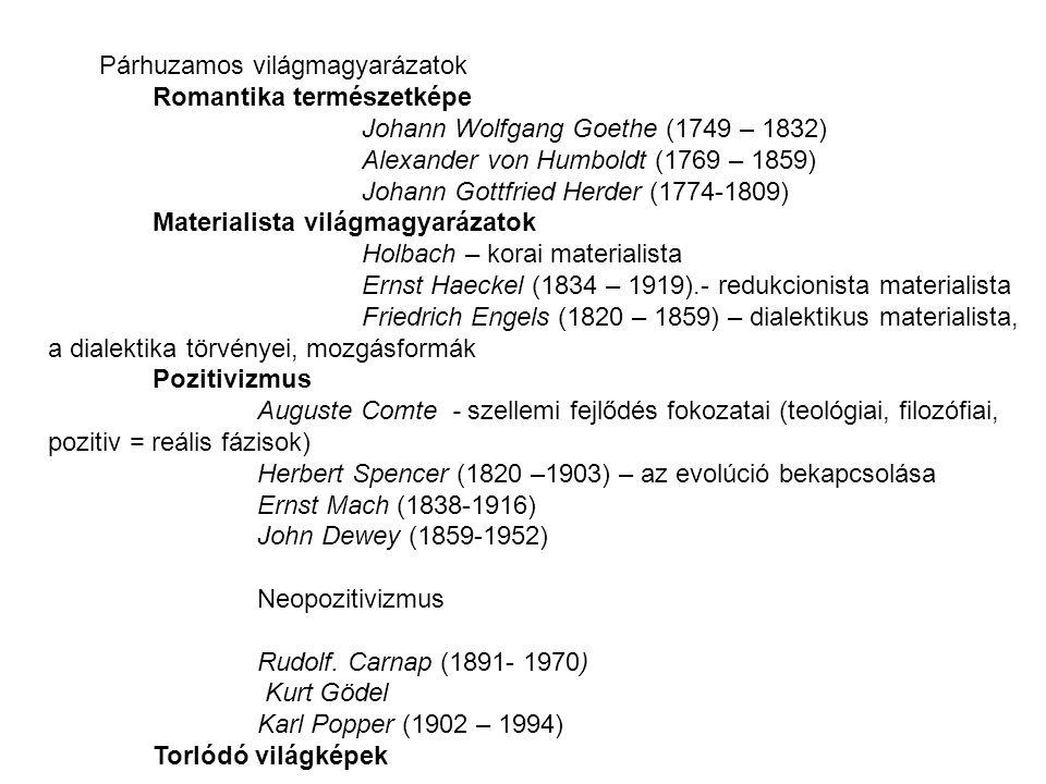 Párhuzamos világmagyarázatok Romantika természetképe Johann Wolfgang Goethe (1749 – 1832) Alexander von Humboldt (1769 – 1859) Johann Gottfried Herder (1774-1809) Materialista világmagyarázatok Holbach – korai materialista Ernst Haeckel (1834 – 1919).- redukcionista materialista Friedrich Engels (1820 – 1859) – dialektikus materialista, a dialektika törvényei, mozgásformák Pozitivizmus Auguste Comte - szellemi fejlődés fokozatai (teológiai, filozófiai, pozitiv = reális fázisok) Herbert Spencer (1820 –1903) – az evolúció bekapcsolása Ernst Mach (1838-1916) John Dewey (1859-1952) Neopozitivizmus Rudolf.