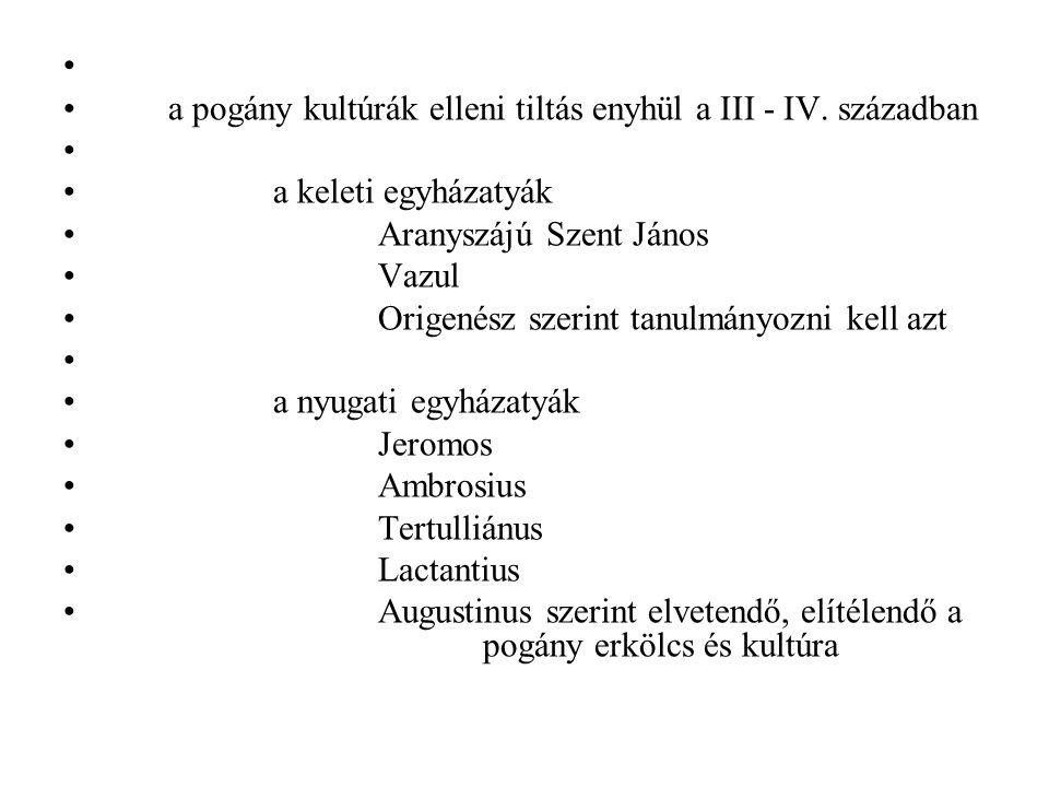 a pogány kultúrák elleni tiltás enyhül a III - IV. században a keleti egyházatyák Aranyszájú Szent János Vazul Origenész szerint tanulmányozni kell az