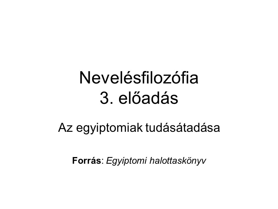 Nevelésfilozófia 3. előadás Az egyiptomiak tudásátadása Forrás: Egyiptomi halottaskönyv
