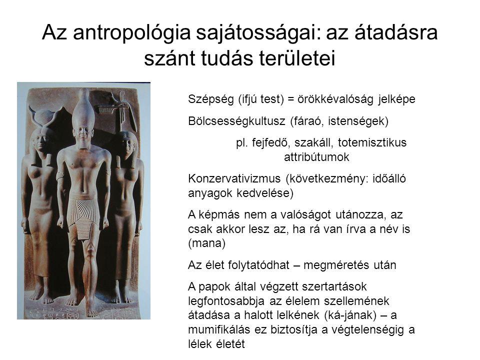 Az antropológia sajátosságai: az átadásra szánt tudás területei Szépség (ifjú test) = örökkévalóság jelképe Bölcsességkultusz (fáraó, istenségek) pl.