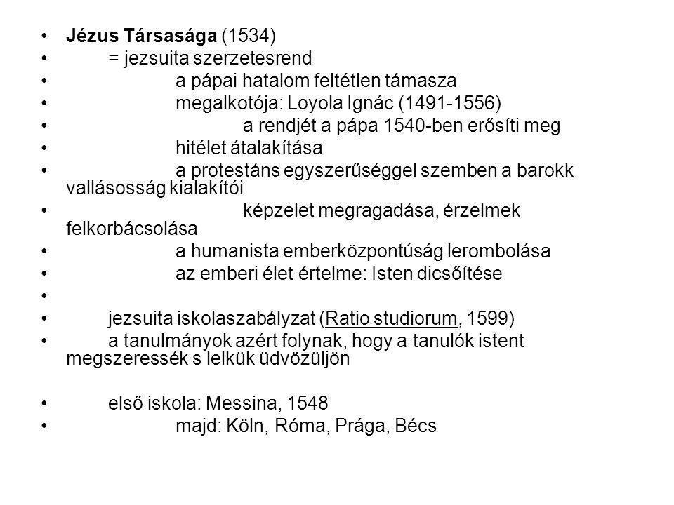 Jézus Társasága (1534) = jezsuita szerzetesrend a pápai hatalom feltétlen támasza megalkotója: Loyola Ignác (1491-1556) a rendjét a pápa 1540-ben erősíti meg hitélet átalakítása a protestáns egyszerűséggel szemben a barokk vallásosság kialakítói képzelet megragadása, érzelmek felkorbácsolása a humanista emberközpontúság lerombolása az emberi élet értelme: Isten dicsőítése jezsuita iskolaszabályzat (Ratio studiorum, 1599) a tanulmányok azért folynak, hogy a tanulók istent megszeressék s lelkük üdvözüljön első iskola: Messina, 1548 majd: Köln, Róma, Prága, Bécs