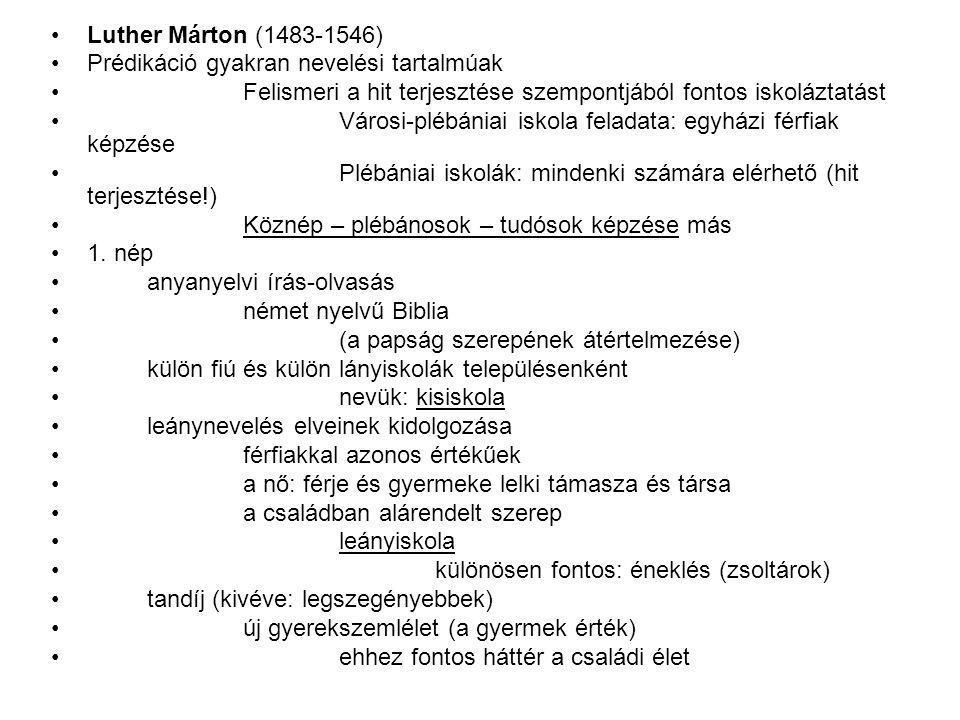Luther Márton (1483-1546) Prédikáció gyakran nevelési tartalmúak Felismeri a hit terjesztése szempontjából fontos iskoláztatást Városi-plébániai iskola feladata: egyházi férfiak képzése Plébániai iskolák: mindenki számára elérhető (hit terjesztése!) Köznép – plébánosok – tudósok képzése más 1.
