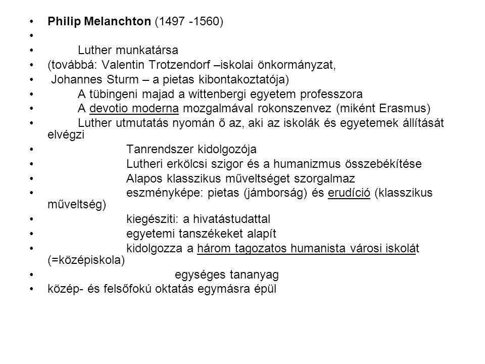 Philip Melanchton (1497 -1560) Luther munkatársa (továbbá: Valentin Trotzendorf –iskolai önkormányzat, Johannes Sturm – a pietas kibontakoztatója) A tübingeni majad a wittenbergi egyetem professzora A devotio moderna mozgalmával rokonszenvez (miként Erasmus) Luther utmutatás nyomán ő az, aki az iskolák és egyetemek állítását elvégzi Tanrendszer kidolgozója Lutheri erkölcsi szigor és a humanizmus összebékítése Alapos klasszikus műveltséget szorgalmaz eszményképe: pietas (jámborság) és erudíció (klasszikus műveltség) kiegésziti: a hivatástudattal egyetemi tanszékeket alapít kidolgozza a három tagozatos humanista városi iskolát (=középiskola) egységes tananyag közép- és felsőfokú oktatás egymásra épül