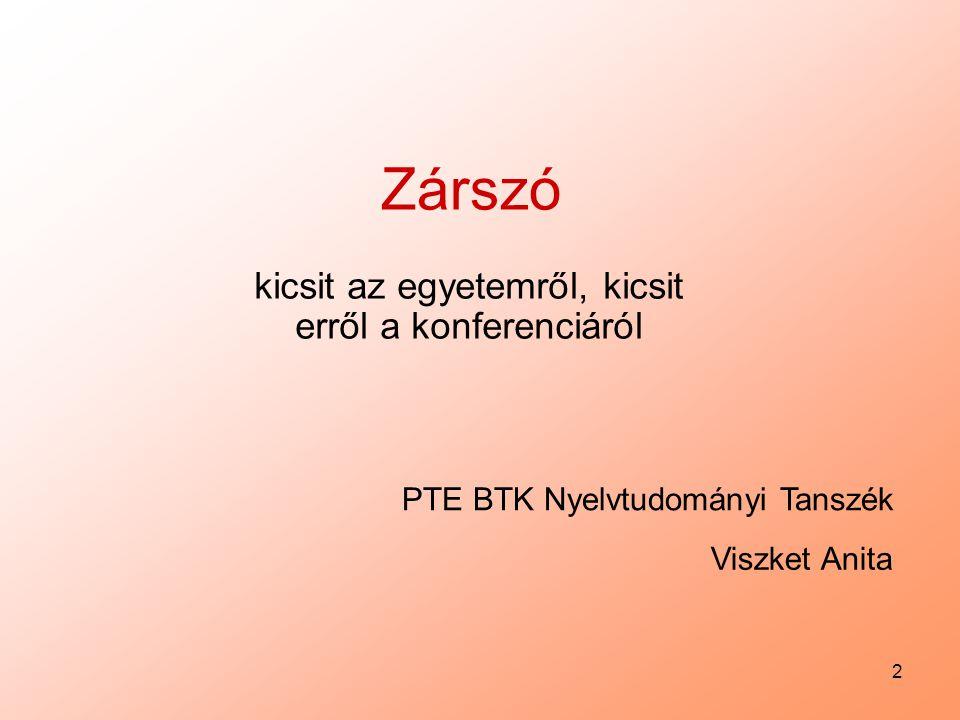 2 Viszket Anita PTE BTK Nyelvtudományi Tanszék Zárszó kicsit az egyetemről, kicsit erről a konferenciáról