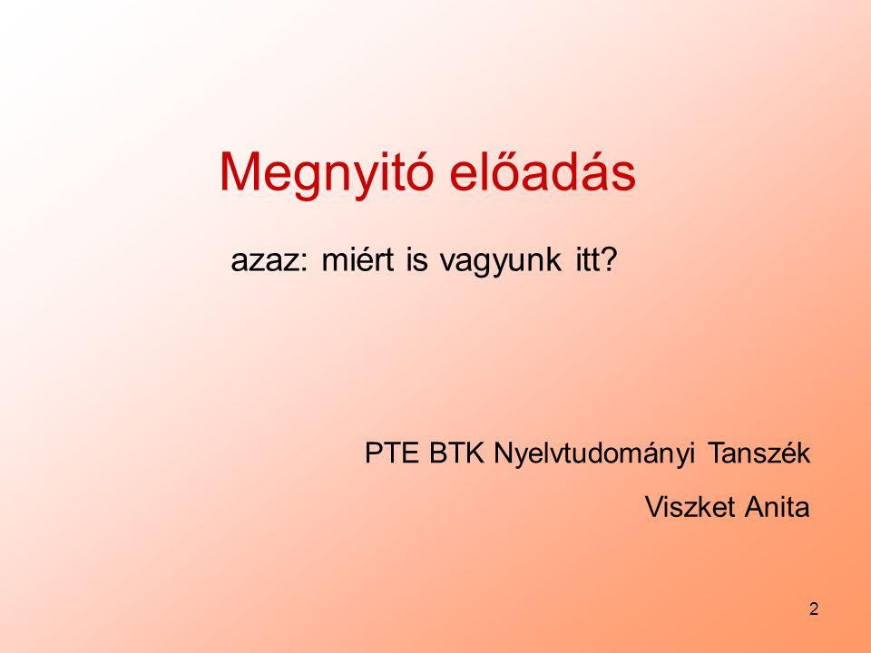 2 Viszket Anita PTE BTK Nyelvtudományi Tanszék Megnyitó előadás azaz: miért is vagyunk itt?
