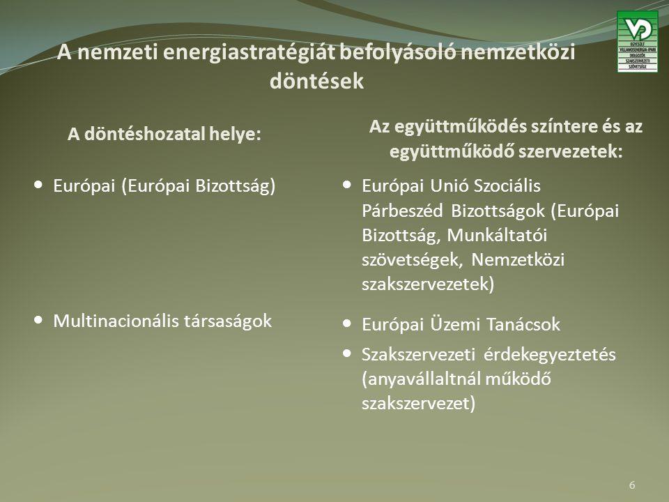 A nemzeti energiastratégiát befolyásoló nemzetközi döntések A döntéshozatal helye: Az együttműködés színtere és az együttműködő szervezetek: Európai (Európai Bizottság) Multinacionális társaságok Európai Unió Szociális Párbeszéd Bizottságok (Európai Bizottság, Munkáltatói szövetségek, Nemzetközi szakszervezetek) Európai Üzemi Tanácsok Szakszervezeti érdekegyeztetés (anyavállaltnál működő szakszervezet) 6
