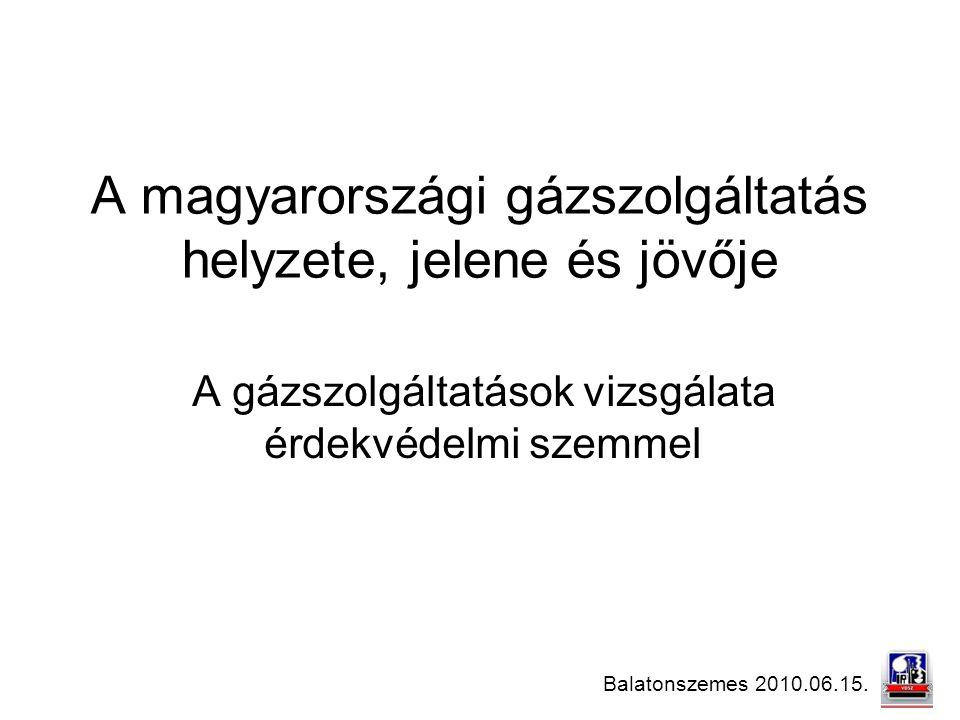 Balatonszemes 2010.06.15. A magyarországi gázszolgáltatás helyzete, jelene és jövője A gázszolgáltatások vizsgálata érdekvédelmi szemmel