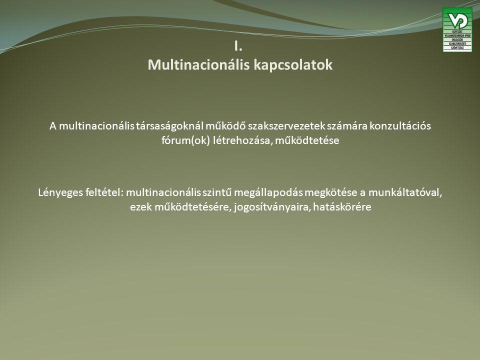 I. Multinacionális kapcsolatok A multinacionális társaságoknál működő szakszervezetek számára konzultációs fórum(ok) létrehozása, működtetése Lényeges