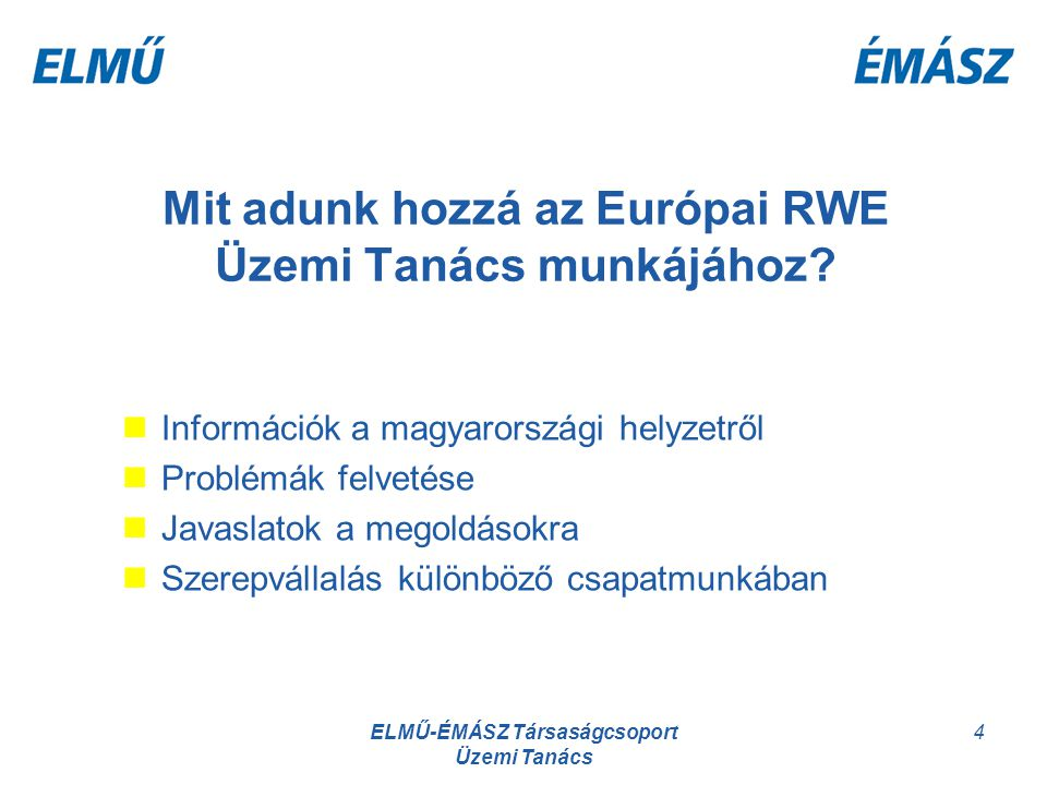 ELMŰ-ÉMÁSZ Társaságcsoport Üzemi Tanács 4 Mit adunk hozzá az Európai RWE Üzemi Tanács munkájához? Információk a magyarországi helyzetről Problémák fel
