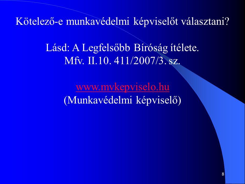 8 Kötelező-e munkavédelmi képviselőt választani? Lásd: A Legfelsőbb Bíróság ítélete. Mfv. II.10. 411/2007/3. sz. www.mvkepviselo.hu (Munkavédelmi képv