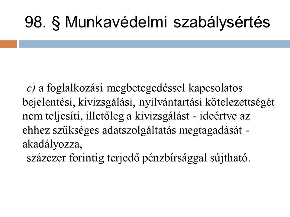 98. § Munkavédelmi szabálysértés c) a foglalkozási megbetegedéssel kapcsolatos bejelentési, kivizsgálási, nyilvántartási kötelezettségét nem teljesíti