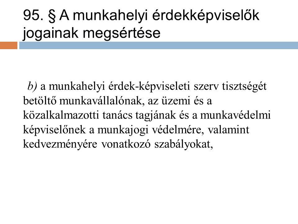 95. § A munkahelyi érdekképviselők jogainak megsértése b) a munkahelyi érdek-képviseleti szerv tisztségét betöltő munkavállalónak, az üzemi és a közal