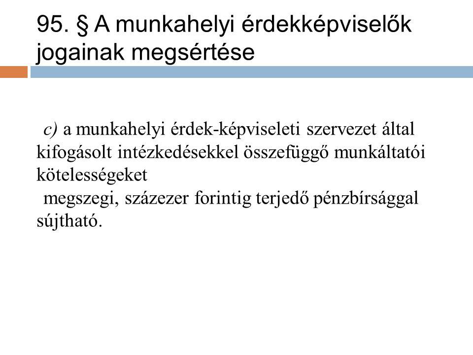 95. § A munkahelyi érdekképviselők jogainak megsértése c) a munkahelyi érdek-képviseleti szervezet által kifogásolt intézkedésekkel összefüggő munkált
