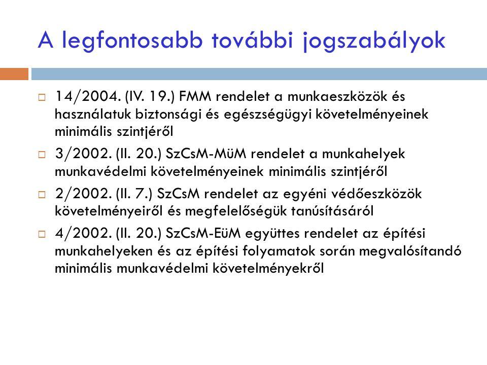 A legfontosabb további jogszabályok  14/2004. (IV. 19.) FMM rendelet a munkaeszközök és használatuk biztonsági és egészségügyi követelményeinek minim