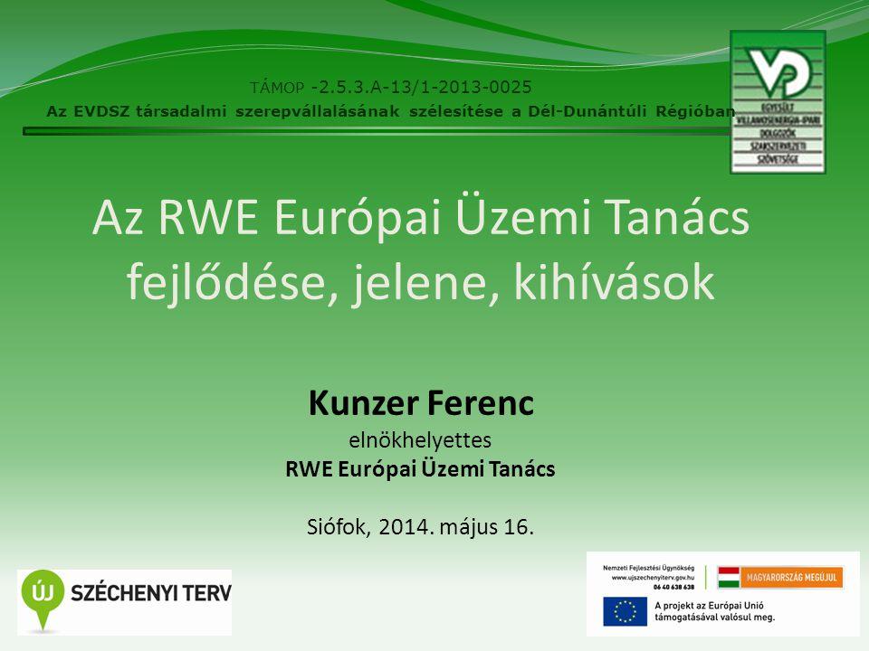 Az RWE Európai Üzemi Tanács fejlődése, jelene, kihívások Kunzer Ferenc elnökhelyettes RWE Európai Üzemi Tanács Siófok, 2014. május 16. 1 TÁMOP -2.5.3.