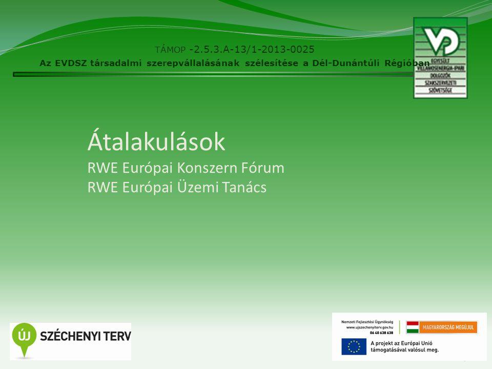 Átalakulások RWE Európai Konszern Fórum RWE Európai Üzemi Tanács TÁMOP -2.5.3.A-13/1-2013-0025 Az EVDSZ társadalmi szerepvállalásának szélesítése a Dé