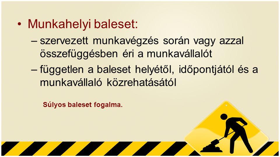 Munkahelyi baleset: –szervezett munkavégzés során vagy azzal összefüggésben éri a munkavállalót –független a baleset helyétől, időpontjától és a munka