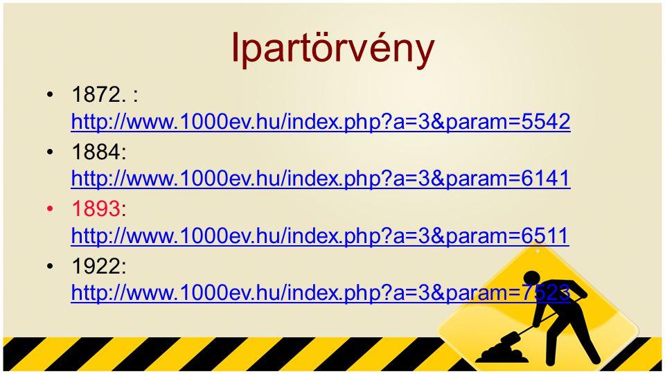 Ipartörvény 1872. : http://www.1000ev.hu/index.php?a=3&param=5542 http://www.1000ev.hu/index.php?a=3&param=5542 1884: http://www.1000ev.hu/index.php?a