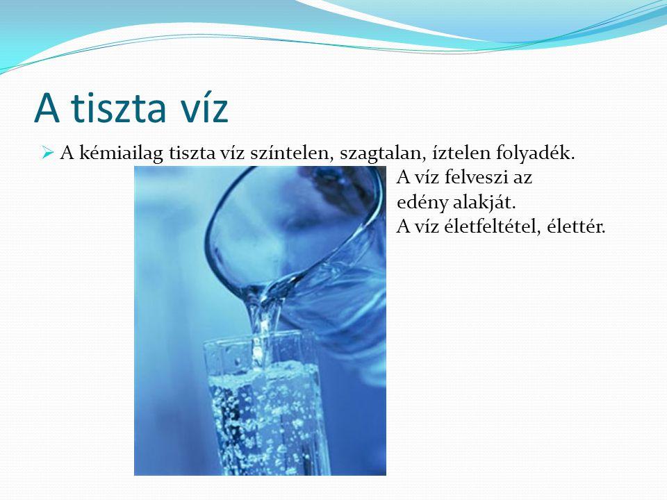 A tiszta víz  A kémiailag tiszta víz színtelen, szagtalan, íztelen folyadék. A víz felveszi az edény alakját. A víz életfeltétel, élettér.