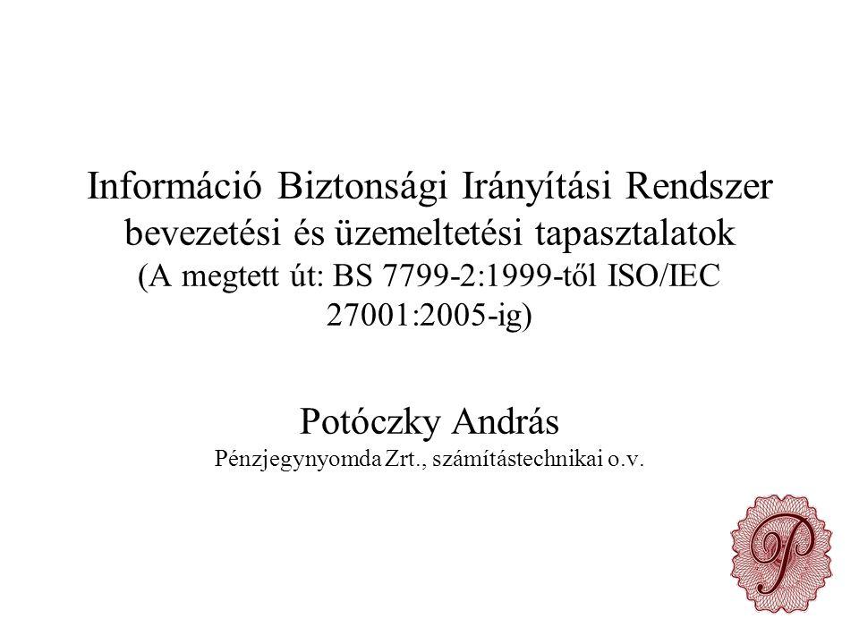 Információ Biztonsági Irányítási Rendszer bevezetési és üzemeltetési tapasztalatok (A megtett út: BS 7799-2:1999-től ISO/IEC 27001:2005-ig) Potóczky András Pénzjegynyomda Zrt., számítástechnikai o.v.