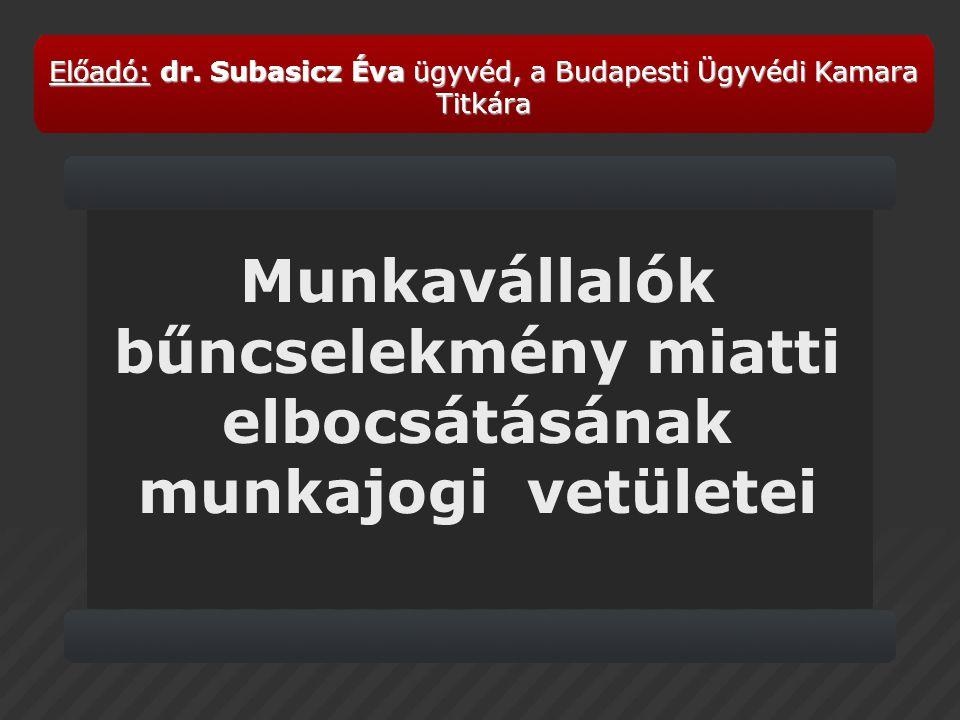 Munkavállalók bűncselekmény miatti elbocsátásának munkajogi vetületei Előadó:dr. Subasicz Évaügyvéd, a Budapesti Ügyvédi Kamara Titkára Előadó: dr. Su
