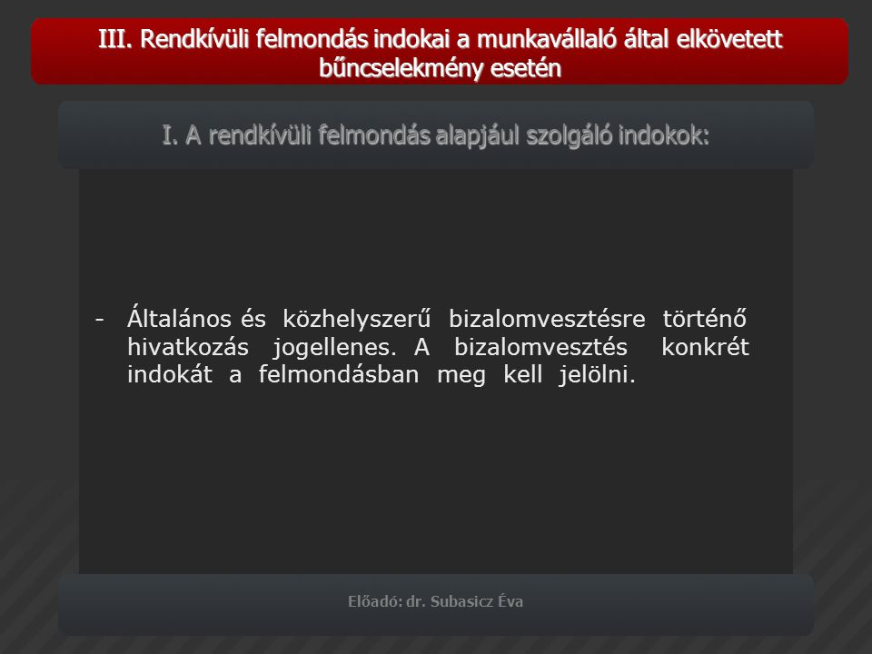 III. Rendkívüli felmondás indokai a munkavállaló által elkövetett bűncselekmény esetén Előadó: dr. Subasicz Éva -Általános és közhelyszerű bizalomvesz