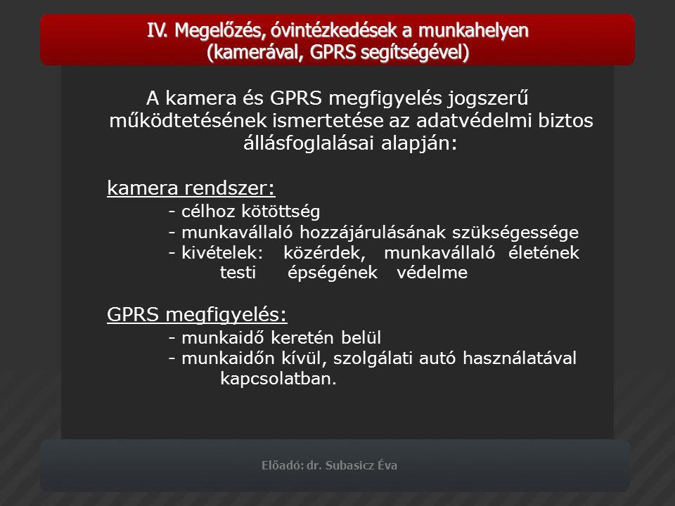 Előadó: dr. Subasicz Éva IV. Megelőzés, óvintézkedések a munkahelyen (kamerával, GPRS segítségével) A kamera és GPRS megfigyelés jogszerű működtetésén