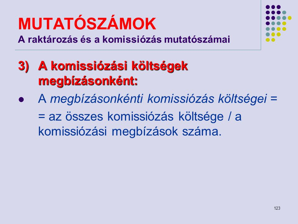 123 MUTATÓSZÁMOK A raktározás és a komissiózás mutatószámai 3)A komissiózási költségek megbízásonként: A megbízásonkénti komissiózás költségei = = az