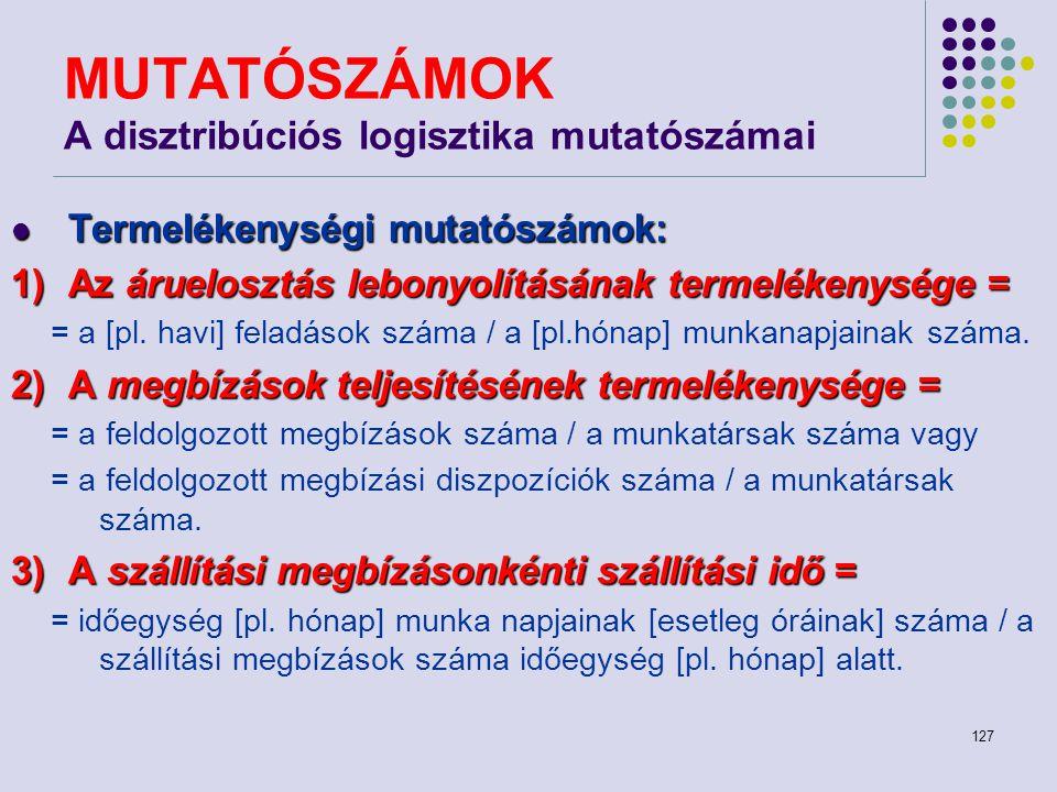 127 MUTATÓSZÁMOK A disztribúciós logisztika mutatószámai Termelékenységi mutatószámok: Termelékenységi mutatószámok: 1)Az áruelosztás lebonyolításának