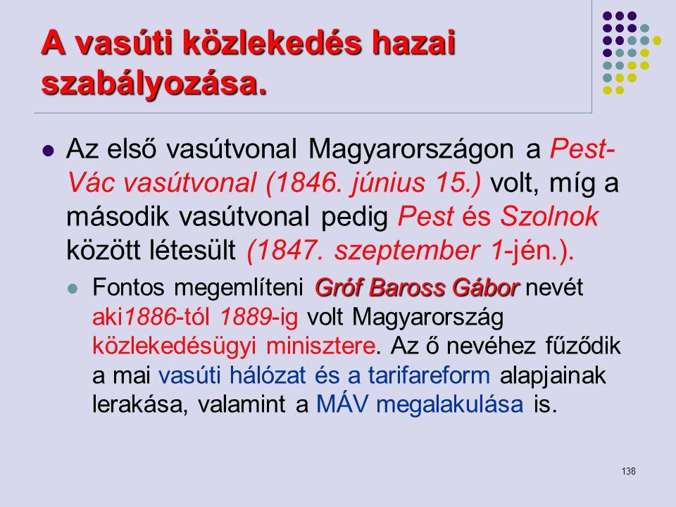 138 A vasúti közlekedés hazai szabályozása. Az első vasútvonal Magyarországon a Pest- Vác vasútvonal (1846. június 15.) volt, míg a második vasútvonal