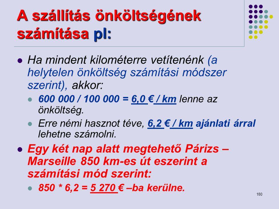 180 A szállítás önköltségének számítása pl: Ha mindent kilométerre vetítenénk (a helytelen önköltség számítási módszer szerint), akkor: 600 000 / 100