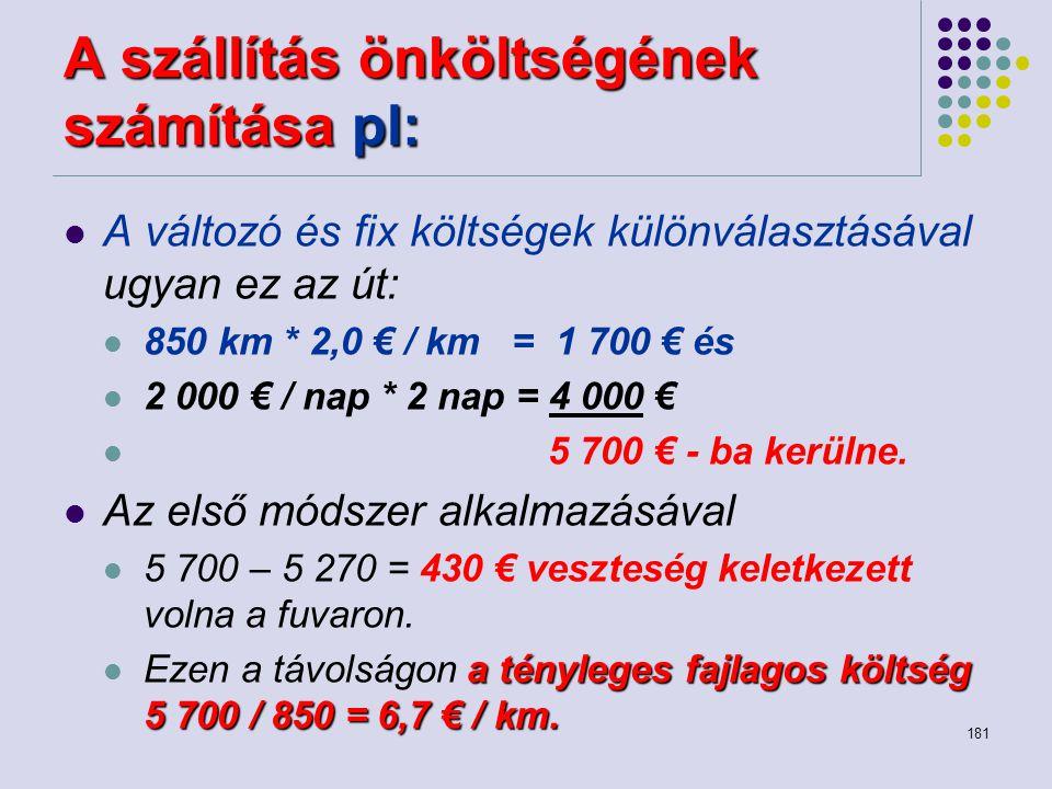 181 A szállítás önköltségének számítása pl: A változó és fix költségek különválasztásával ugyan ez az út: 850 km * 2,0 € / km = 1 700 € és 2 000 € / n