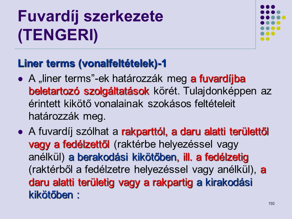 """190 Fuvardíj szerkezete (TENGERI) Liner terms (vonalfeltételek)-1 a fuvardíjba beletartozó szolgáltatások A """"liner terms""""-ek határozzák meg a fuvardíj"""