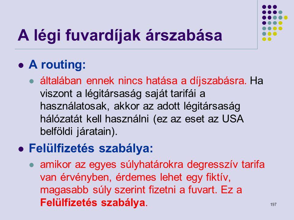 197 A légi fuvardíjak árszabása A routing: általában ennek nincs hatása a díjszabásra. Ha viszont a légitársaság saját tarifái a használatosak, akkor