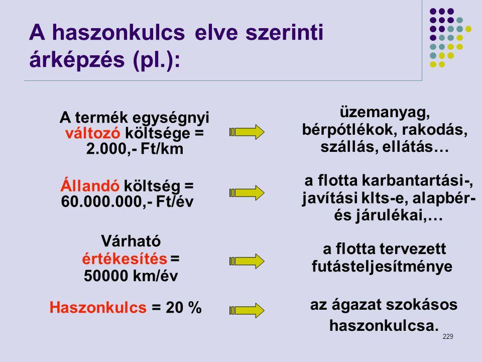 229 A haszonkulcs elve szerinti árképzés (pl.): A termék egységnyi változó költsége = 2.000,- Ft/km Állandó költség = 60.000.000,- Ft/év Várható érték
