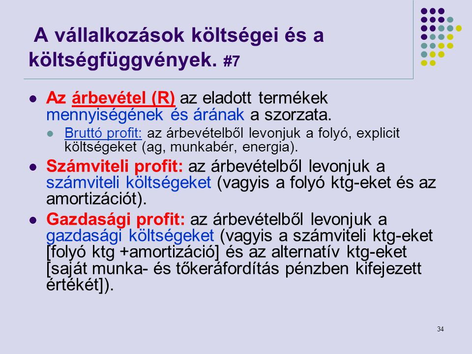 34 A vállalkozások költségei és a költségfüggvények. #7 Az árbevétel (R) az eladott termékek mennyiségének és árának a szorzata. Bruttó profit: az árb