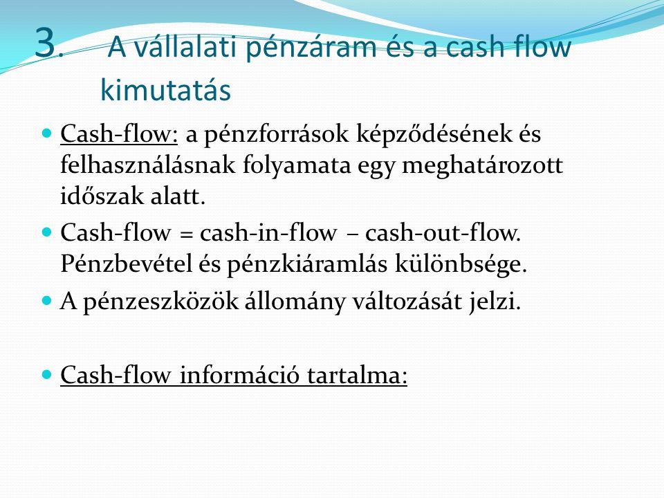 3. A vállalati pénzáram és a cash flow kimutatás Cash-flow: a pénzforrások képződésének és felhasználásnak folyamata egy meghatározott időszak alatt.