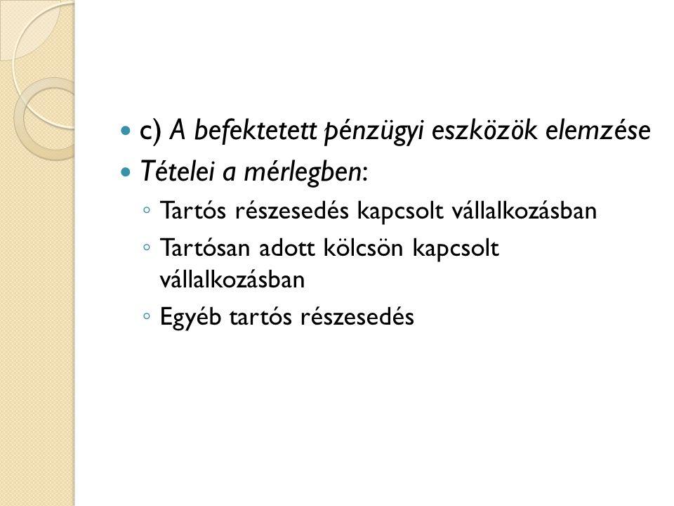 c) A befektetett pénzügyi eszközök elemzése Tételei a mérlegben: ◦ Tartós részesedés kapcsolt vállalkozásban ◦ Tartósan adott kölcsön kapcsolt vállalk