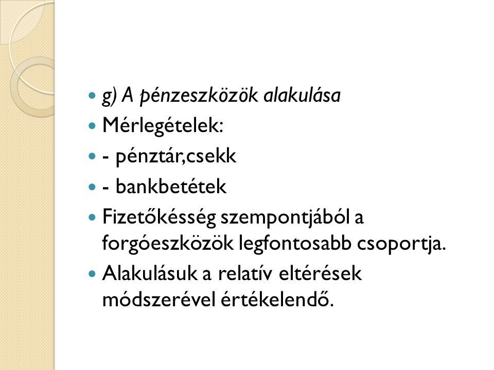 g) A pénzeszközök alakulása Mérlegételek: - pénztár,csekk - bankbetétek Fizetőkésség szempontjából a forgóeszközök legfontosabb csoportja. Alakulásuk