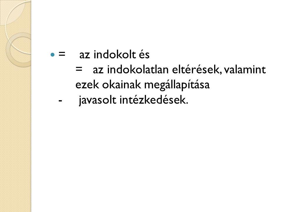 = az indokolt és = az indokolatlan eltérések, valamint ezek okainak megállapítása - javasolt intézkedések.