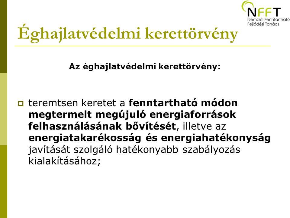 Éghajlatvédelmi kerettörvény Az éghajlatvédelmi kerettörvény:  teremtsen keretet a fenntartható módon megtermelt megújuló energiaforrások felhasználásának bővítését, illetve az energiatakarékosság és energiahatékonyság javítását szolgáló hatékonyabb szabályozás kialakításához;