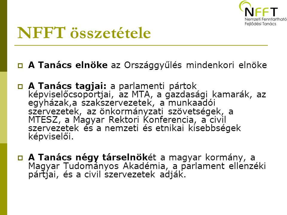 NFFT összetétele  A Tanács elnöke az Országgyűlés mindenkori elnöke  A Tanács tagjai: a parlamenti pártok képviselőcsoportjai, az MTA, a gazdasági kamarák, az egyházak,a szakszervezetek, a munkaadói szervezetek, az önkormányzati szövetségek, a MTESZ, a Magyar Rektori Konferencia, a civil szervezetek és a nemzeti és etnikai kisebbségek képviselői.