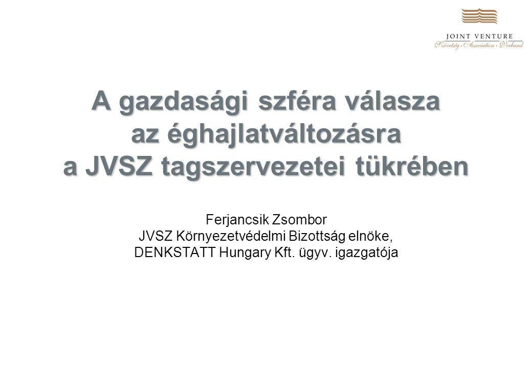 A gazdasági szféra válasza az éghajlatváltozásra a JVSZ tagszervezetei tükrében Ferjancsik Zsombor JVSZ Környezetvédelmi Bizottság elnöke, DENKSTATT Hungary Kft.